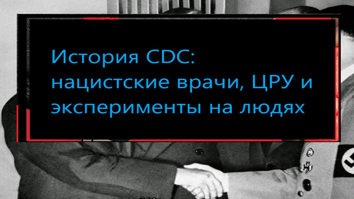 История CDC: нацистские врачи, ЦРУ и эксперименты на людях
